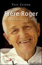 FRERE ROGER. 1915-2005. IL FONDATORE DI TAIZE' - CHIRON YVES