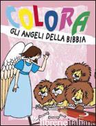 COLORA GLI ANGELI DELLA BIBBIA. EDIZ. ILLUSTRATA - TARZIA ANTONIO; CORTESI CARLA