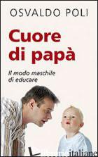 CUORE DI PAPA'. IL MODO MASCHILE DI EDUCARE - POLI OSVALDO