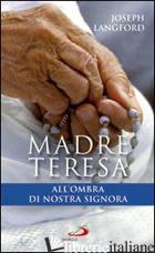 MADRE TERESA ALL'OMBRA DI NOSTRA SIGNORA. CONDIVIDERE LA RELAZIONE MISTICA DI MA - LANGFORD JOSEPH