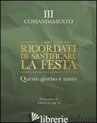 RICORDATI DI SANTIFICARE LA FESTA. QUESTO GIORNO E' SANTO. III COMANDAMENTO - GRUN ANSELM; GRUN A. (CUR.)