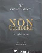 NON UCCIDERE. IO VOGLIO VIVERE. V COMANDAMENTO - GRUN ANSELM; GRUN A. (CUR.)
