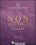 NON COMMETTERE ADULTERIO. IO SONO FEDELE. VI COMANDAMENTO - GRUN ANSELM; GRUN A. (CUR.)