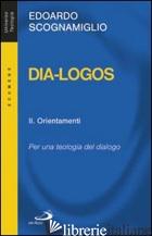 DIA-LOGOS. PER UNA TEOLOGIA DEL DIALOGO. VOL. 2: ORIENTAMENTI - SCOGNAMIGLIO EDOARDO