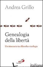 GENEALOGIA DELLA LIBERTA'. UN ITINERARIO TRA FLOSOFA E TEOLOGIA - GRILLO ANDREA