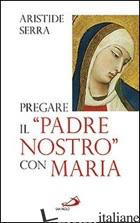 PREGARE IL «PADRE NOSTRO» CON MARIA. MEDITAZIONI PER L'ANNO DELLA FEDE - SERRA ARISTIDE