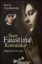 SUOR FAUSTINA KOWALSKA. BIOGRAFIA DI UNA SANTA - CZACZKOWSKA EWA K.