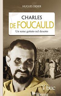 CHARLES DE FOUCAULD. UN SEME GETTATO NEL DESERTO - DIDIER HUGUES