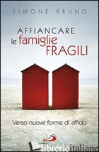 AFFIANCARE LE FAMIGLIE FRAGILI. VERSO NUOVE FORME DI AFFIDO - BRUNO SIMONE