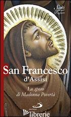 SAN FRANCESCO D'ASSISI. LO SPOSO DI MADONNA POVERTA' - BENAZZI NATALE