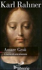 AMARE GESU'. IL RISCHIO DI UNA RELAZIONE - RAHNER KARL