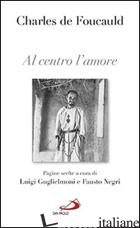 AL CENTRO L'AMORE. PAGINE SCELTE - FOUCAULD CHARLES DE; GUGLIELMONI L. (CUR.); NEGRI F. (CUR.)