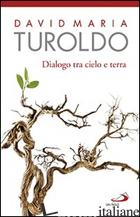 DIALOGO TRA CIELO E TERRA. OMELIE SCELTE 1990-1992. CON L'ULTIMO SALUTO DEL CARD - TUROLDO DAVID MARIA
