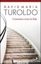 CAMMINO VERSO LA FEDE - TUROLDO DAVID MARIA