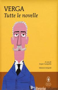 TUTTE LE NOVELLE. EDIZ. INTEGRALE - VERGA GIOVANNI; CAMPAILLA S. (CUR.)