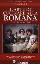 ARTE DI CUCINARE ALLA ROMANA IN OLTRE 200 RICETTE. PIATTI TRADIZIONALI E CURIOSI - SPAGNI SILVIA