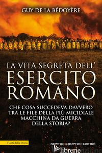 VITA SEGRETA DELL'ESERCITO ROMANO. CHE COSA SUCCEDEVA DAVVERO TRA LE FILE DELLA  - LA BEDOYERE GUY DE