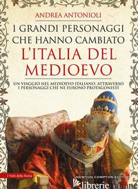 GRANDI PERSONAGGI CHE HANNO CAMBIATO L'ITALIA DEL MEDIOEVO (I) - ANTONIOLI ANDREA