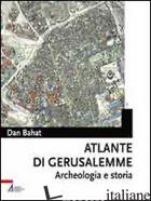 ATLANTE DI GERUSALEMME. ARCHEOLOGIA E STORIA - BAHAT DAN