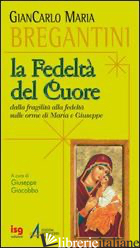 FEDELTA' DEL CUORE. DALLA FRAGILITA' ALLA FEDELTA' SULLE ORME DI MARIA E GIUSEPP - BREGANTINI GIANCARLO MARIA; GIACOBBO G. (CUR.)