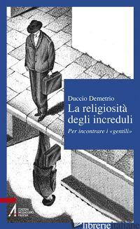 RELIGIOSITA' DEGLI INCREDULI. PER INCONTRARE I «GENTILI» (LA) - DEMETRIO DUCCIO