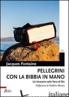 PELLEGRINI CON LA BIBBIA IN MANO. UN ITINERARIO NELLA TERRA DI DIO - FONTAINE JACQUES