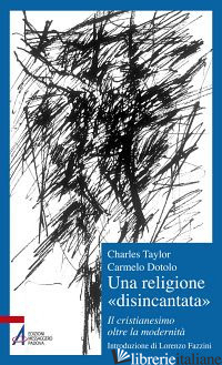 RELIGIONE «DISINCANTATA». IL CRISTIANESIMO OLTRE LA MODERNITA' (UNA) - TAYLOR CHARLES; DOTOLO CARMELO