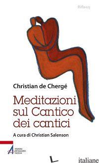 MEDITAZIONI SUL CANTICO DEI CANTICI - CHERGE' CHRISTIAN DE; SALENSON C. (CUR.)