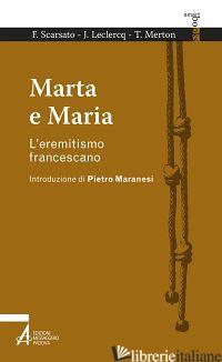 MARTA E MARIA. L'EREMITISMO FRANCESCANO - SCARSATO FABIO; LECLERCQ JEAN; MERTON THOMAS