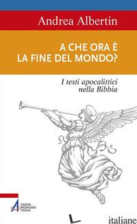 A CHE ORA E' LA FINE DEL MONDO? I TESTI APOCALITTICI NELLA BIBBIA - ALBERTIN ANDREA