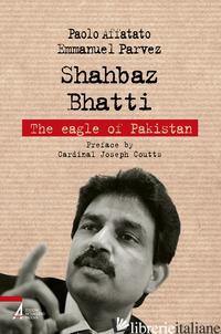 SHAHBAZ BHATTI. THE EAGLE OF PAKISTAN - AFFATATO PAOLO; PARVEZ EMMANUEL