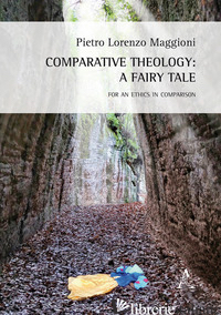 COMPARATIVE THEOLOGY: A FAIRY TALE. FOR AN ETHICS IN COMPARISON - MAGGIONI PIETRO LORENZO