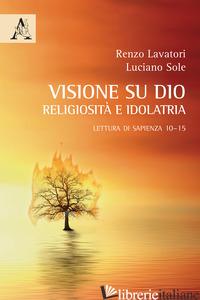 VISIONE SU DIO: RELIGIOSITA' E IDOLATRIA. LETTURA DI SAPIENZA 10-15 (LA) - SOLE LUCIANO; LAVATORI RENZO