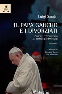 PAPA GAUCHO E I DIVORZIATI. L'AMORE CONTROVERSO AL TEMPO DI FRANCESCO (IL) - SANDRI LUIGI DAVIDE