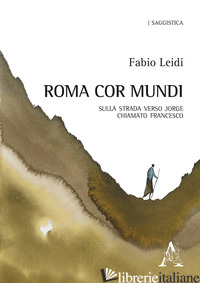 ROMA COR MUNDI. SULLA STRADA VERSO JORGE CHIAMATO FRANCESCO - LEIDI FABIO