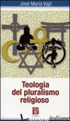 TEOLOGIA DEL PLURALISMO RELIGIOSO - VIGIL JOSE' M.; SUDATI F. (CUR.); THOMAREIZIS C. (CUR.)