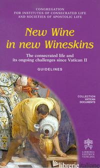 NEW WINE IN NEW WINESKINS. THE CONSECRATED LIFE AND ITS ONGOING SINCE VATICAN II - CONGREGAZIONE PER GLI ISTITUTI DI VITA CONSACRATA E LE SOCIETA' DI VITA APOSTOLI