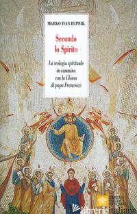 SECONDO LO SPIRITO. LA TEOLOGIA SPIRITUALE IN CAMMINO CON LA CHIESA DI PAPA FRAN - RUPNIK MARKO I.