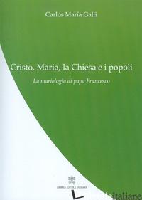 CRISTO, MARIA, LA CHIESA E I POPOLI. LA MARIOLOGIA DI PAPA FRANCESCO - GALLI CARLOS M.