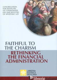 FAITHFUL TO THE CHARISM RETHINKING THE FINANCIAL ADMINISTRATION - CONGREGAZIONE PER GLI ISTITUTI DI VITA CONSACRATA E LE SOCIETA' DI VITA APOSTOLI