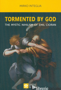 TORMENTED BY GOD. THE MYSTIC NIHILISM OF EMIL CIORAN - INTEGLIA MIRKO