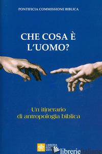 CHE COSA E' L'UOMO? UN ITINERARIO DI ANTROPOLOGIA BIBLICA - PONTIFICIA COMMISSIONE BIBLICA