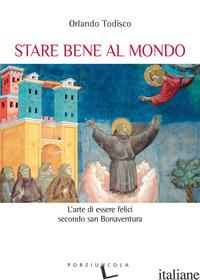 STARE BENE AL MONDO. L'ARTE DELLA FELICITA' SECONDO SAN BONAVENTURA - TODISCO ORLANDO