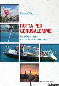 ROTTA PER GERUSALEMME. UN PELLEGRINAGGIO DALL'ITALIA ALLA TERRA SANTA - D'ATTI MONICA