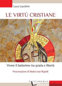 VIRTU' CRISTIANE. VIVERE IL BATTESIMO TRA GRAZIA E LIBERTA' (LE) - LUCCHINI LUCA