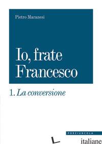 CONVERSIONE. IO, FRATE FRANCESCO (LA). VOL. 1 - MARANESI PIETRO