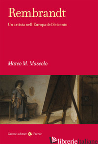 REMBRANDT. UN ARTISTA NELL'EUROPA DEL SEICENTO - MASCOLO MARCO M.