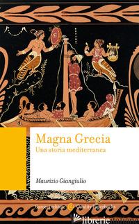 MAGNA GRECIA. UNA STORIA MEDITERRANEA - GIANGIULIO MAURIZIO