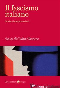 FASCISMO ITALIANO. STORIA E INTERPRETAZIONI (IL) - ALBANESE GIULIA; GALASSO L. (CUR.)