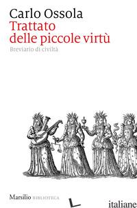 TRATTATO DELLE PICCOLE VIRTU'. BREVIARIO DI CIVILTA' - OSSOLA CARLO